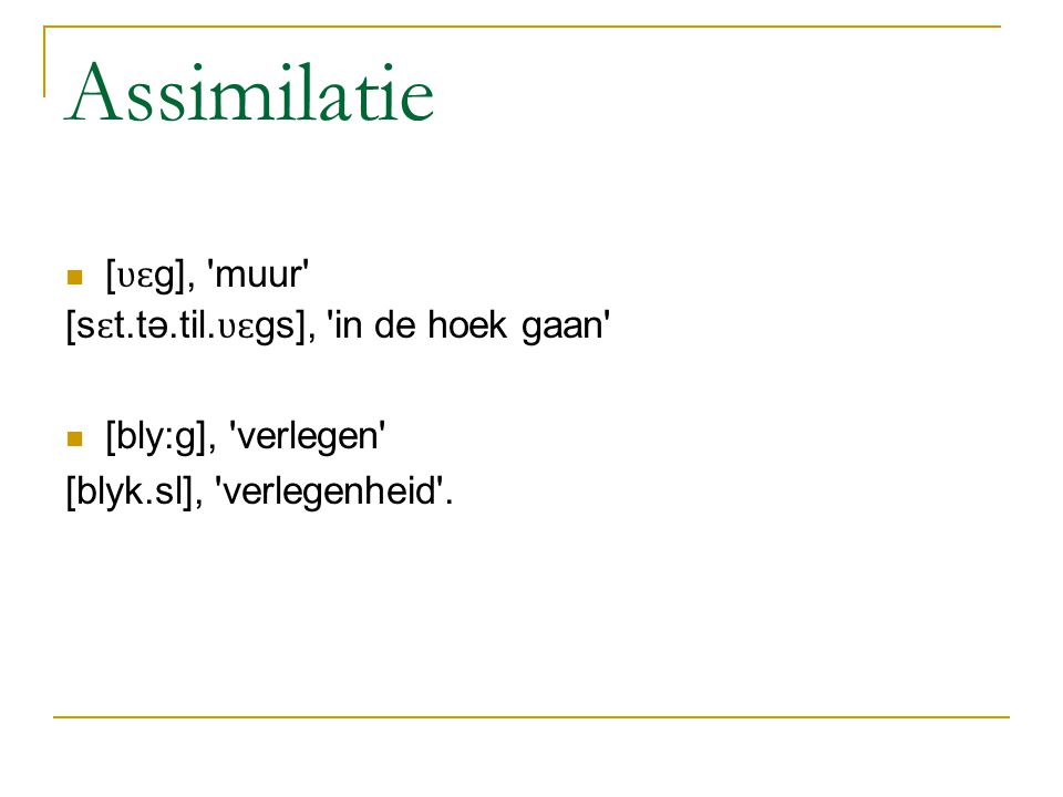 Assimilatie [ʋɛg], muur [sɛt.tə.til.ʋɛgs], in de hoek gaan